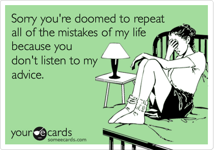 Sorry you're doomed to repeatall of the mistakes of my lifebecause youdon't listen to myadvice.