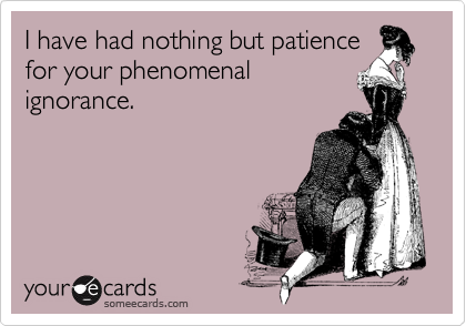 I have had nothing but patience for your phenomenal ignorance.