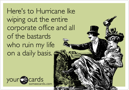 Here's to Hurricane Ikewiping out the entirecorporate office and allof the bastards who ruin my lifeon a daily basis.
