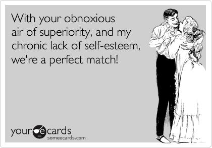 With your obnoxiousair of superiority, and mychronic lack of self-esteem,we're a perfect match!