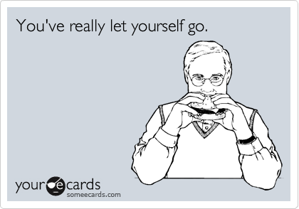 You've really let yourself go.