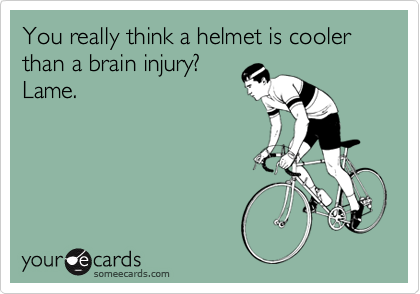 You really think a helmet is cooler than a brain injury?