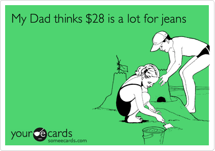 My Dad thinks $28 is a lot for jeans