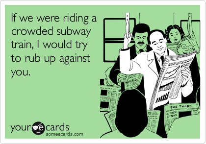 If we were riding acrowded subwaytrain, I would tryto rub up againstyou.