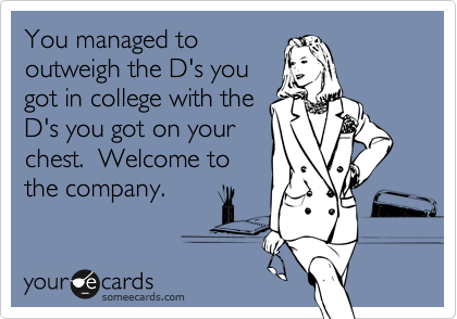 You managed tooutweigh the D's yougot in college with theD's you got on yourchest.  Welcome tothe company.