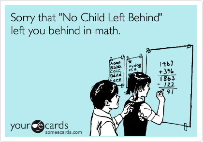 """Sorry that """"No Child Left Behind"""" left you behind in math."""