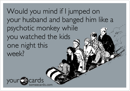 Would you mind if I jumped on your husband and banged him like a psychotic monkey while you watched the kids one night this week?
