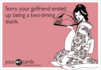 Sorry your girlfriend ended up being a two-timing skank.