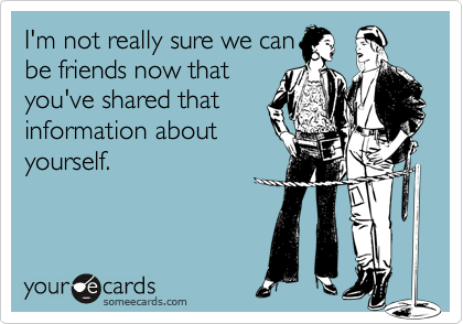 I'm not really sure we canbe friends now thatyou've shared thatinformation aboutyourself.