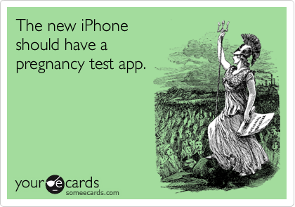 The new iPhone should have a  pregnancy test app.