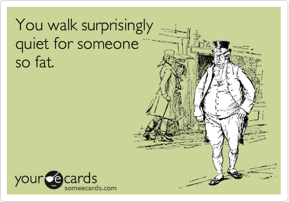 You walk surprisingly  quiet for someone  so fat.