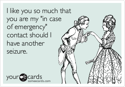 """I like you so much that you are my """"in caseof emergency""""contact should Ihave another seizure."""
