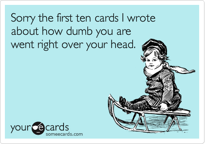 Sorry the first ten cards I wrote about how dumb you arewent right over your head.