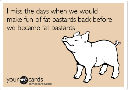 I miss the days when we would make fun of fat bastards back before we became fat bastards