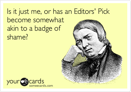 Is it just me, or has an Editors' Pick become somewhatakin to a badge ofshame?