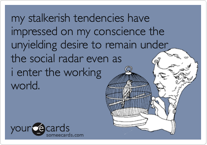 my stalkerish tendencies have impressed on my conscience the unyielding desire to remain under the social radar even asi enter the working world.