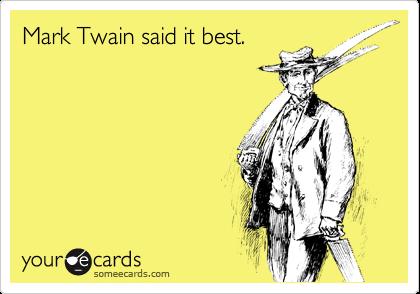 Mark Twain said it best.