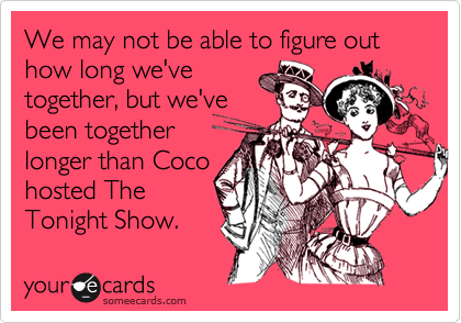 We may not be able to figure out how long we've together, but we've been together longer than Coco hosted The Tonight Show.