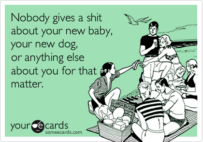 Nobody gives a shit about your new baby, your new dog, or anything elseabout you for thatmatter.