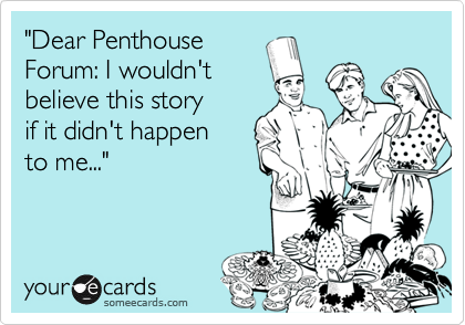 """Dear Penthouse Forum: I wouldn't believe this story  if it didn't happen to me..."""