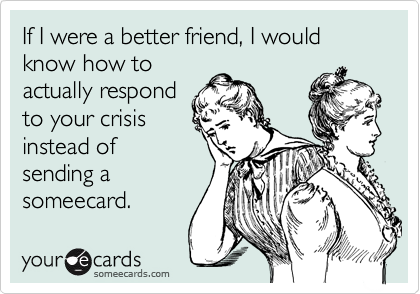 If I were a better friend, I would know how to