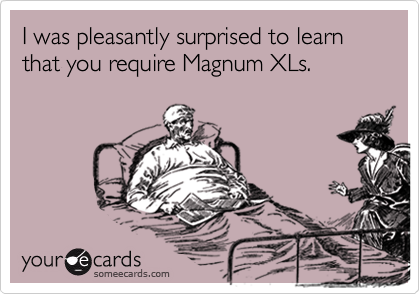 I was pleasantly surprised to learn that you require Magnum XLs.