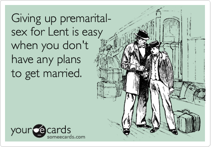 Giving up premarital-sex for Lent is easy when you don'thave any plans to get married.