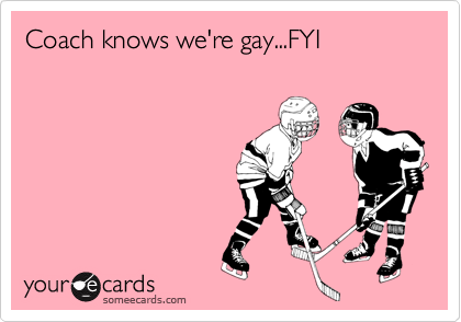 Coach knows we're gay...FYI