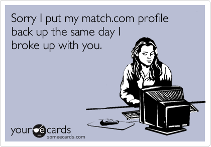 Sorry I put my match.com profile back up the same day Ibroke up with you.