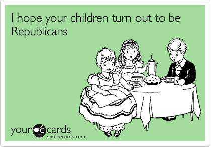 I hope your children turn out to be Republicans