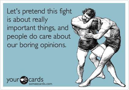 Let's pretend this fightis about reallyimportant things, andpeople do care aboutour boring opinions.