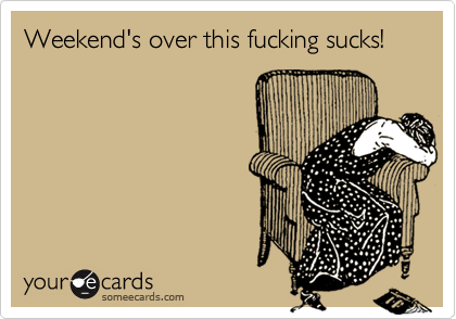 Weekend's over this fucking sucks!