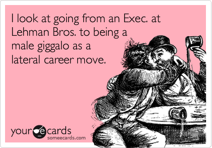 I look at going from an Exec. at Lehman Bros. to being a