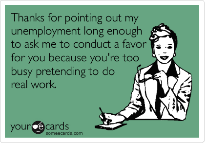 Thanks for pointing out myunemployment long enoughto ask me to conduct a favorfor you because you're toobusy pretending to doreal work.