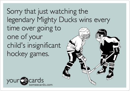 Sorry that just watching the legendary Mighty Ducks wins every time over going to one of your child's insignificant hockey games.