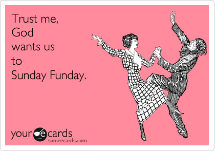 Trust me, God wants us to Sunday Funday  | Weekend Ecard