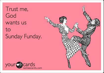 Trust me, God  wants us  to Sunday Funday.