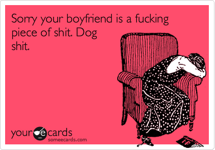 Sorry your boyfriend is a fucking piece of shit. Dogshit.