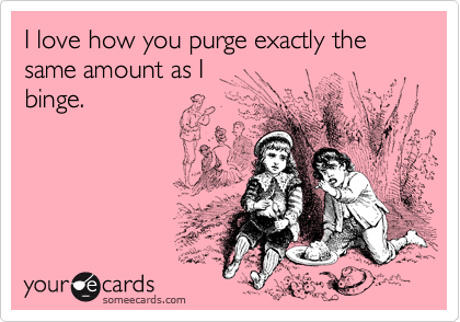 I love how you purge exactly the same amount as I 