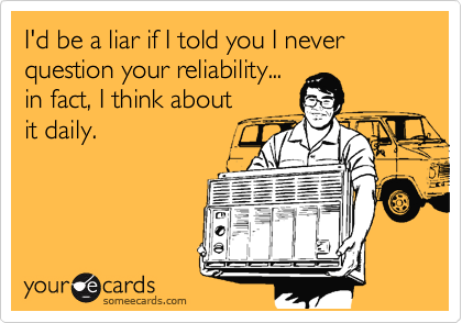 I'd be a liar if I told you I never question your reliability... in fact, I think about it daily.