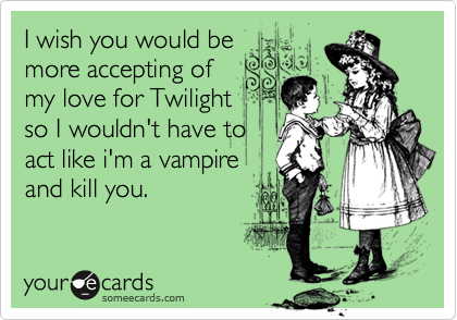 I wish you would bemore accepting ofmy love for Twilightso I wouldn't have toact like i'm a vampireand kill you.