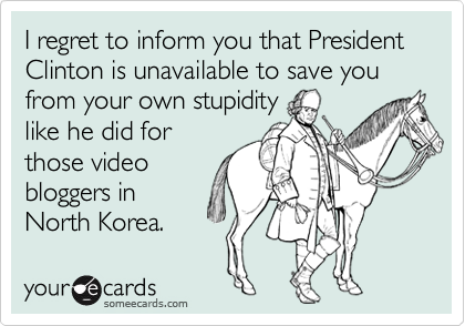 I regret to inform you that President Clinton is unavailable to save you from your own stupidity
