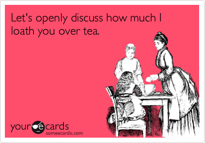 Let's openly discuss how much I loath you over tea.