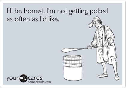 I'll be honest, I'm not getting poked as often as I'd like.