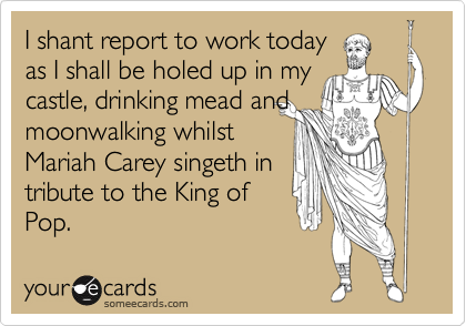 I shant report to work today as I shall be holed up in my castle, drinking mead and moonwalking whilst Mariah Carey singeth in  tribute to the King of Pop.