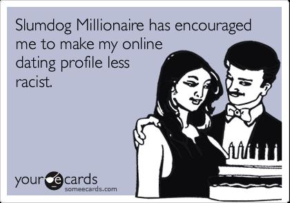 Slumdog Millionaire has encouraged me to make my online dating profile less racist.
