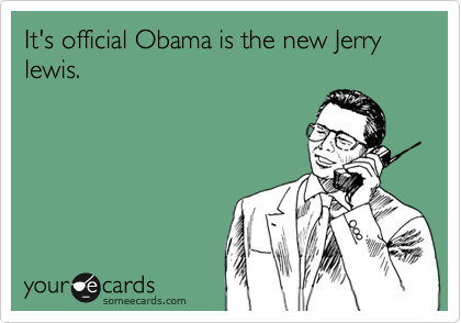 It's official Obama is the new Jerry lewis.
