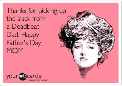Deadbeat Moms Happy father's day mom