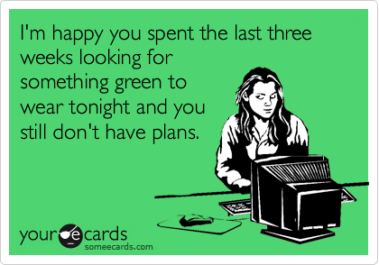 I'm happy you spent the last three weeks looking forsomething green towear tonight and youstill don't have plans.
