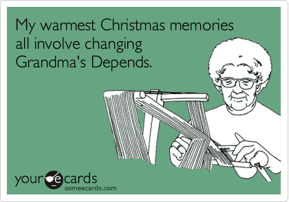 My warmest Christmas memories all involve changing  Grandma's Depends.